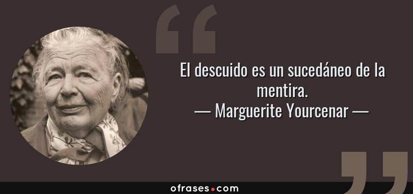 Frases de Marguerite Yourcenar - El descuido es un sucedáneo de la mentira.