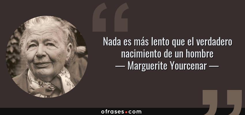 Frases de Marguerite Yourcenar - Nada es más lento que el verdadero nacimiento de un hombre
