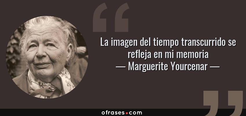 Frases de Marguerite Yourcenar - La imagen del tiempo transcurrido se refleja en mi memoria