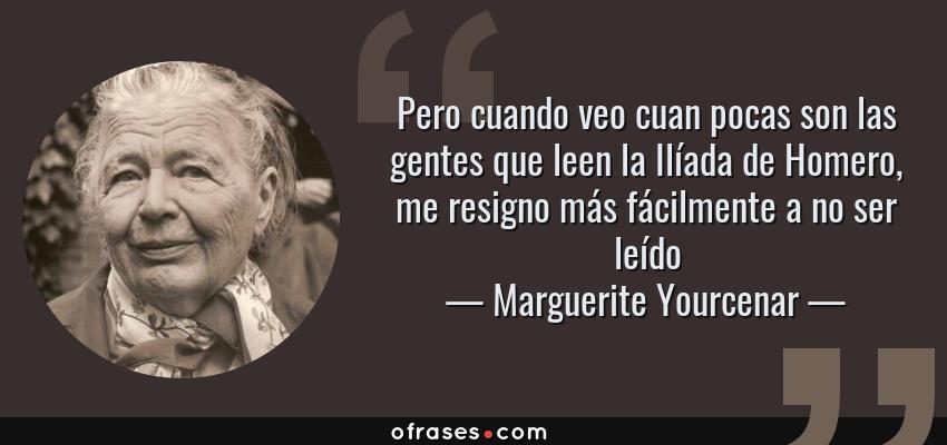 Frases de Marguerite Yourcenar - Pero cuando veo cuan pocas son las gentes que leen la Ilíada de Homero, me resigno más fácilmente a no ser leído