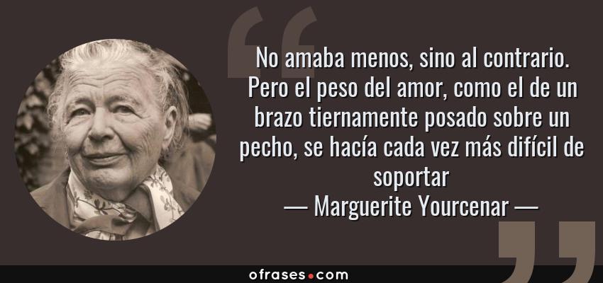 Frases de Marguerite Yourcenar - No amaba menos, sino al contrario. Pero el peso del amor, como el de un brazo tiernamente posado sobre un pecho, se hacía cada vez más difícil de soportar