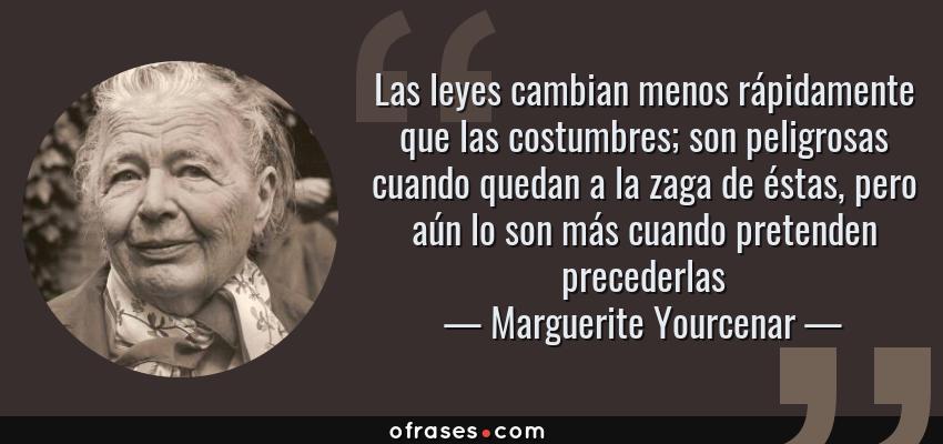 Frases de Marguerite Yourcenar - Las leyes cambian menos rápidamente que las costumbres; son peligrosas cuando quedan a la zaga de éstas, pero aún lo son más cuando pretenden precederlas