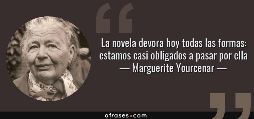 Frases de Marguerite Yourcenar - La novela devora hoy todas las formas: estamos casi obligados a pasar por ella