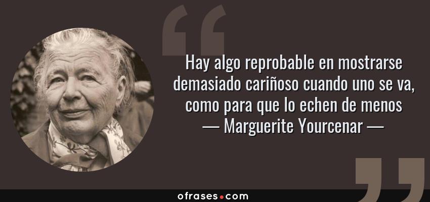 Frases de Marguerite Yourcenar - Hay algo reprobable en mostrarse demasiado cariñoso cuando uno se va, como para que lo echen de menos