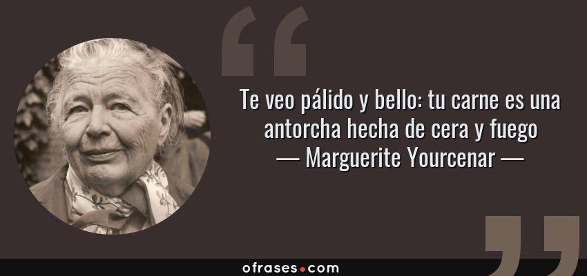 Frases de Marguerite Yourcenar - Te veo pálido y bello: tu carne es una antorcha hecha de cera y fuego
