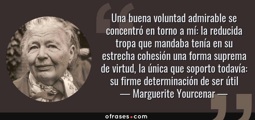 Frases de Marguerite Yourcenar - Una buena voluntad admirable se concentró en torno a mí: la reducida tropa que mandaba tenía en su estrecha cohesión una forma suprema de virtud, la única que soporto todavía: su firme determinación de ser útil