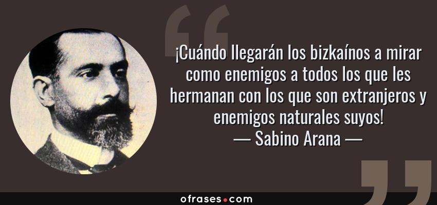 Frases de Sabino Arana - ¡Cuándo llegarán los bizkaínos a mirar como enemigos a todos los que les hermanan con los que son extranjeros y enemigos naturales suyos!