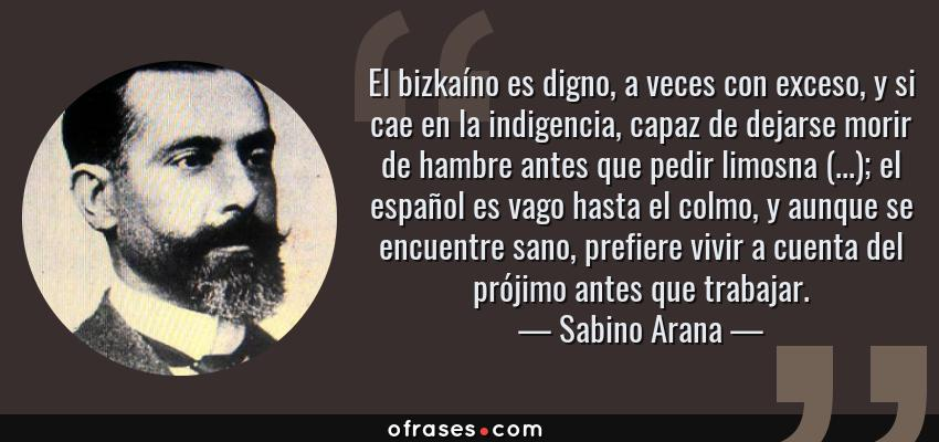Frases de Sabino Arana - El bizkaíno es digno, a veces con exceso, y si cae en la indigencia, capaz de dejarse morir de hambre antes que pedir limosna (...); el español es vago hasta el colmo, y aunque se encuentre sano, prefiere vivir a cuenta del prójimo antes que trabajar.