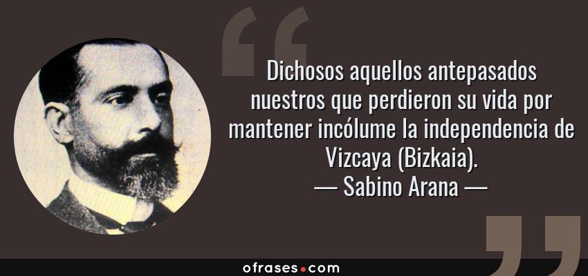 Frases de Sabino Arana - Dichosos aquellos antepasados nuestros que perdieron su vida por mantener incólume la independencia de Vizcaya (Bizkaia).