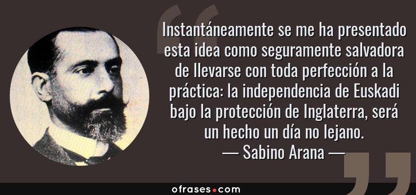 Frases de Sabino Arana - Instantáneamente se me ha presentado esta idea como seguramente salvadora de llevarse con toda perfección a la práctica: la independencia de Euskadi bajo la protección de Inglaterra, será un hecho un día no lejano.