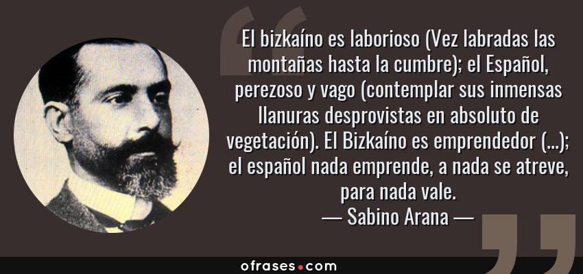 Frases de Sabino Arana - El bizkaíno es laborioso (Vez labradas las montañas hasta la cumbre); el Español, perezoso y vago (contemplar sus inmensas llanuras desprovistas en absoluto de vegetación). El Bizkaíno es emprendedor (...); el español nada emprende, a nada se atreve, para nada vale.