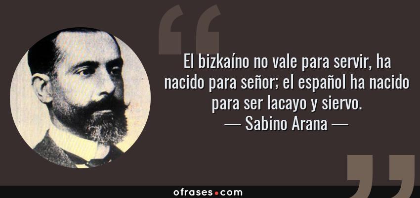 Frases de Sabino Arana - El bizkaíno no vale para servir, ha nacido para señor; el español ha nacido para ser lacayo y siervo.