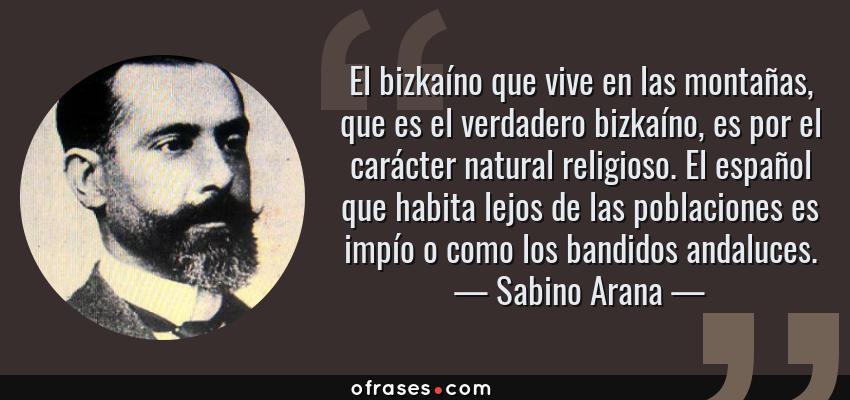 Frases de Sabino Arana - El bizkaíno que vive en las montañas, que es el verdadero bizkaíno, es por el carácter natural religioso. El español que habita lejos de las poblaciones es impío o como los bandidos andaluces.