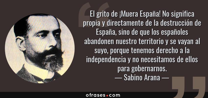 Frases de Sabino Arana - El grito de ¡Muera España! No significa propia y directamente de la destrucción de España, sino de que los españoles abandonen nuestro territorio y se vayan al suyo, porque tenemos derecho a la independencia y no necesitamos de ellos para gobernarnos.