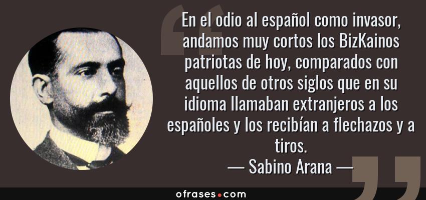 Frases de Sabino Arana - En el odio al español como invasor, andamos muy cortos los BizKainos patriotas de hoy, comparados con aquellos de otros siglos que en su idioma llamaban extranjeros a los españoles y los recibían a flechazos y a tiros.