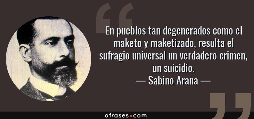 Frases de Sabino Arana - En pueblos tan degenerados como el maketo y maketizado, resulta el sufragio universal un verdadero crimen, un suicidio.