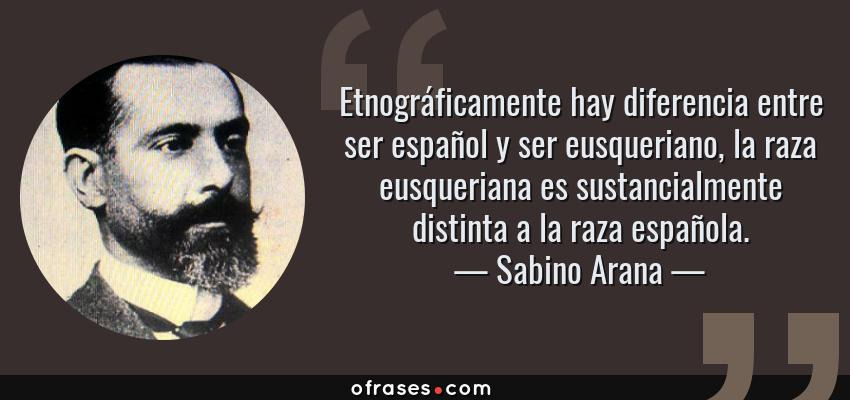 Frases de Sabino Arana - Etnográficamente hay diferencia entre ser español y ser eusqueriano, la raza eusqueriana es sustancialmente distinta a la raza española.