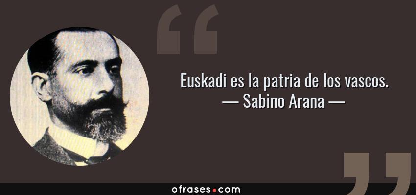 Frases de Sabino Arana - Euskadi es la patria de los vascos.
