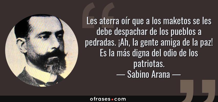 Frases de Sabino Arana - Les aterra oír que a los maketos se les debe despachar de los pueblos a pedradas. ¡Ah, la gente amiga de la paz! Es la más digna del odio de los patriotas.