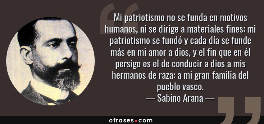 Frases de Sabino Arana - Mi patriotismo no se funda en motivos humanos, ni se dirige a materiales fines: mi patriotismo se fundó y cada día se funde más en mi amor a dios, y el fin que en él persigo es el de conducir a dios a mis hermanos de raza: a mi gran familia del pueblo vasco.