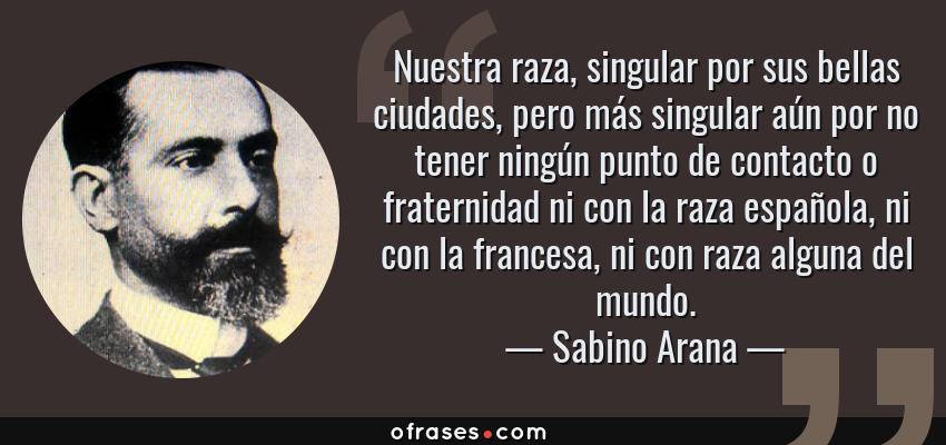 Frases de Sabino Arana - Nuestra raza, singular por sus bellas ciudades, pero más singular aún por no tener ningún punto de contacto o fraternidad ni con la raza española, ni con la francesa, ni con raza alguna del mundo.