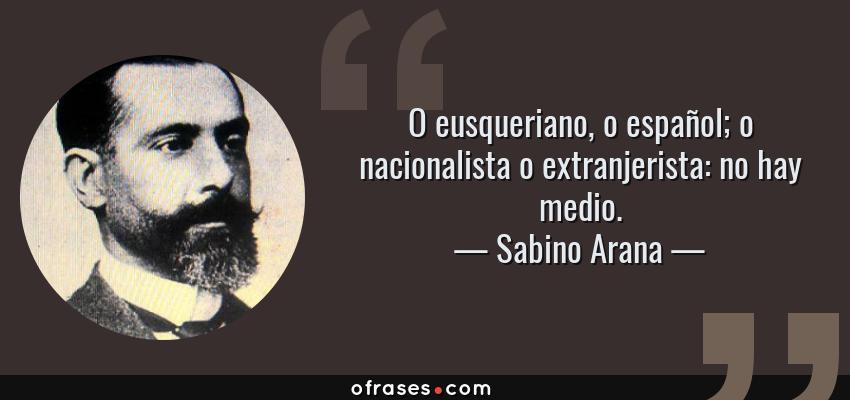 Frases de Sabino Arana - O eusqueriano, o español; o nacionalista o extranjerista: no hay medio.