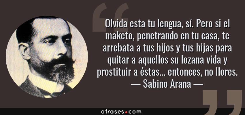 Frases de Sabino Arana - Olvida esta tu lengua, sí. Pero si el maketo, penetrando en tu casa, te arrebata a tus hijos y tus hijas para quitar a aquellos su lozana vida y prostituir a éstas... entonces, no llores.