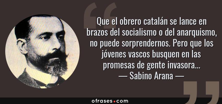 Frases de Sabino Arana - Que el obrero catalán se lance en brazos del socialismo o del anarquismo, no puede sorprendernos. Pero que los jóvenes vascos busquen en las promesas de gente invasora...