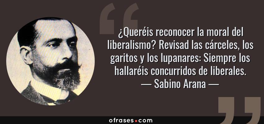 Frases de Sabino Arana - ¿Queréis reconocer la moral del liberalismo? Revisad las cárceles, los garitos y los lupanares: Siempre los hallaréis concurridos de liberales.
