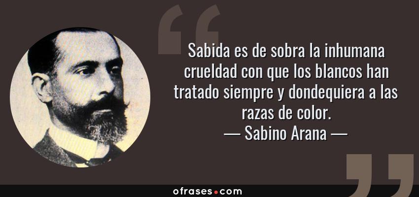Frases de Sabino Arana - Sabida es de sobra la inhumana crueldad con que los blancos han tratado siempre y dondequiera a las razas de color.
