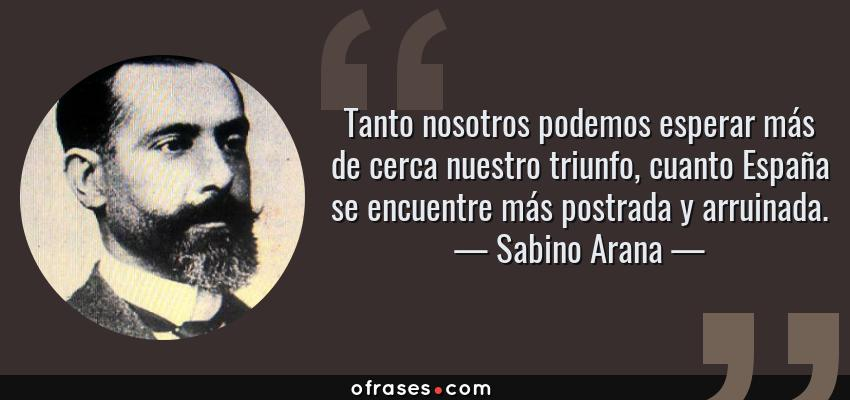 Frases de Sabino Arana - Tanto nosotros podemos esperar más de cerca nuestro triunfo, cuanto España se encuentre más postrada y arruinada.