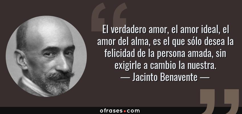 Frases de Jacinto Benavente - El verdadero amor, el amor ideal, el amor del alma, es el que sólo desea la felicidad de la persona amada, sin exigirle a cambio la nuestra.