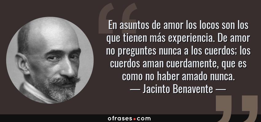 Frases de Jacinto Benavente - En asuntos de amor los locos son los que tienen más experiencia. De amor no preguntes nunca a los cuerdos; los cuerdos aman cuerdamente, que es como no haber amado nunca.