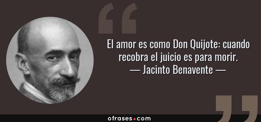 Frases de Jacinto Benavente - El amor es como Don Quijote: cuando recobra el juicio es para morir.