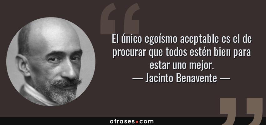 Frases de Jacinto Benavente - El único egoísmo aceptable es el de procurar que todos estén bien para estar uno mejor.