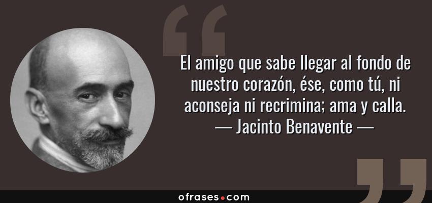Frases de Jacinto Benavente - El amigo que sabe llegar al fondo de nuestro corazón, ése, como tú, ni aconseja ni recrimina; ama y calla.