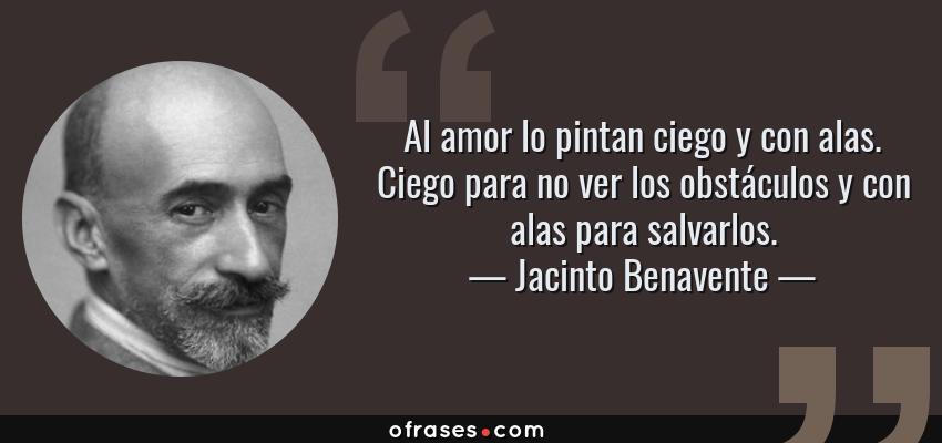 Frases de Jacinto Benavente - Al amor lo pintan ciego y con alas. Ciego para no ver los obstáculos y con alas para salvarlos.