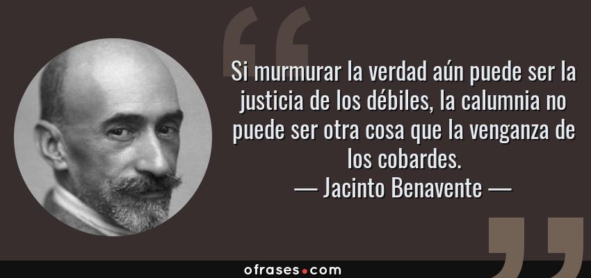 Frases de Jacinto Benavente - Si murmurar la verdad aún puede ser la justicia de los débiles, la calumnia no puede ser otra cosa que la venganza de los cobardes.