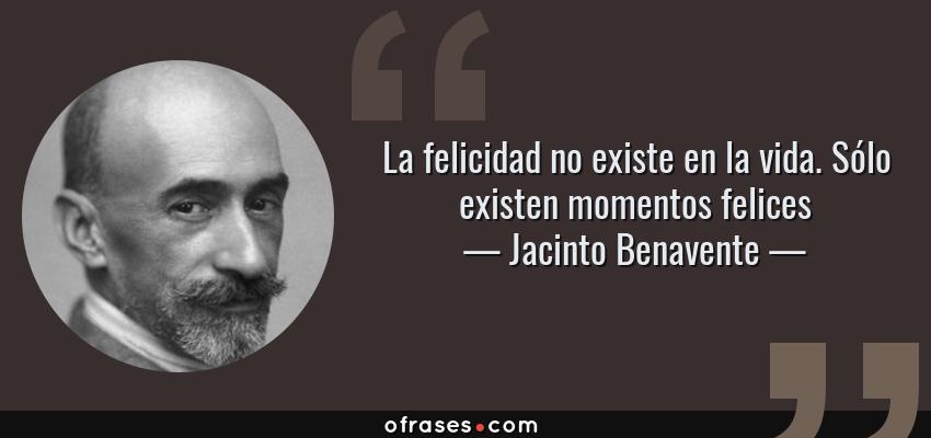 Frases de Jacinto Benavente - La felicidad no existe en la vida. Sólo existen momentos felices