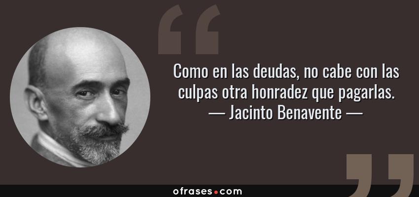 Frases de Jacinto Benavente - Como en las deudas, no cabe con las culpas otra honradez que pagarlas.