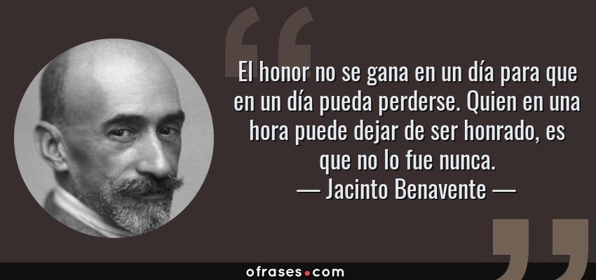 Frases de Jacinto Benavente - El honor no se gana en un día para que en un día pueda perderse. Quien en una hora puede dejar de ser honrado, es que no lo fue nunca.