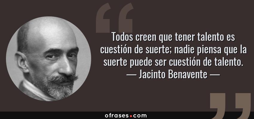 Frases de Jacinto Benavente - Todos creen que tener talento es cuestión de suerte; nadie piensa que la suerte puede ser cuestión de talento.