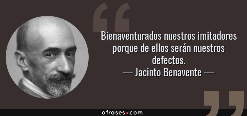 Frases de Jacinto Benavente - Bienaventurados nuestros imitadores porque de ellos serán nuestros defectos.