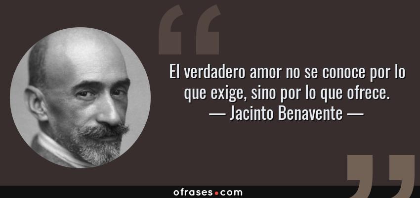Frases de Jacinto Benavente - El verdadero amor no se conoce por lo que exige, sino por lo que ofrece.