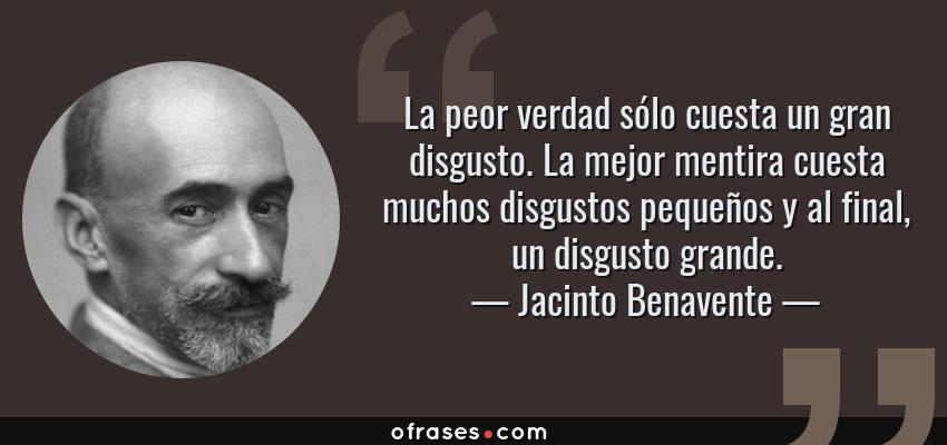 Frases de Jacinto Benavente - La peor verdad sólo cuesta un gran disgusto. La mejor mentira cuesta muchos disgustos pequeños y al final, un disgusto grande.
