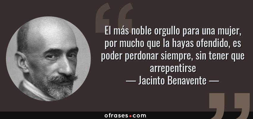 Frases de Jacinto Benavente - El más noble orgullo para una mujer, por mucho que la hayas ofendido, es poder perdonar siempre, sin tener que arrepentirse