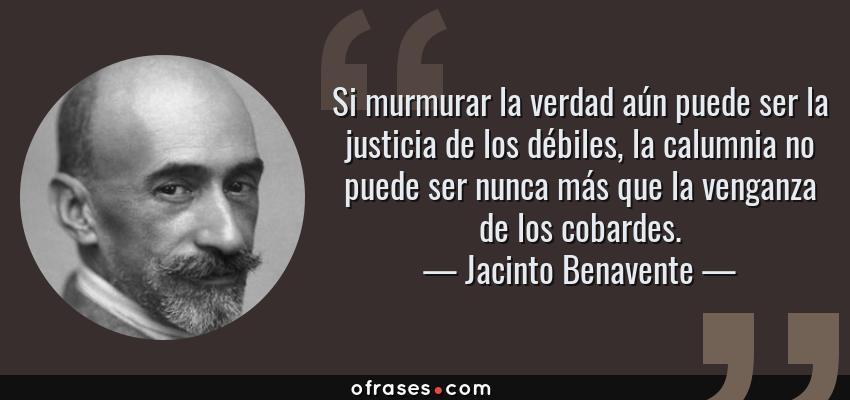 Frases de Jacinto Benavente - Si murmurar la verdad aún puede ser la justicia de los débiles, la calumnia no puede ser nunca más que la venganza de los cobardes.