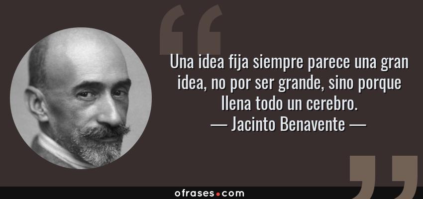 Frases de Jacinto Benavente - Una idea fija siempre parece una gran idea, no por ser grande, sino porque llena todo un cerebro.