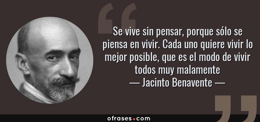 Frases de Jacinto Benavente - Se vive sin pensar, porque sólo se piensa en vivir. Cada uno quiere vivir lo mejor posible, que es el modo de vivir todos muy malamente