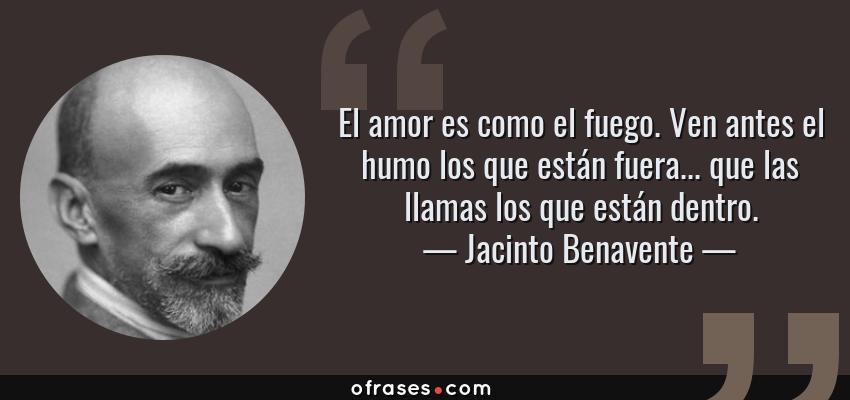 Frases de Jacinto Benavente - El amor es como el fuego. Ven antes el humo los que están fuera... que las llamas los que están dentro.